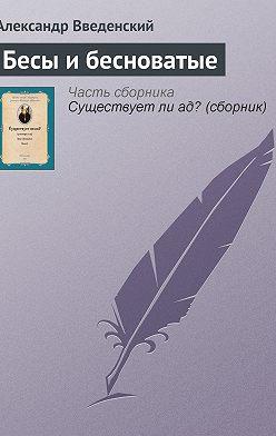 Александр Введенский - Бесы и бесноватые