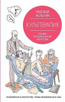 Надежда Железняк - Культтерапия. Лекции по психологии искусства