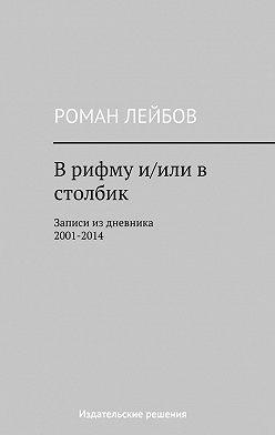 Роман Лейбов - Врифму и/иливстолбик. Записи издневника 2001‒2014
