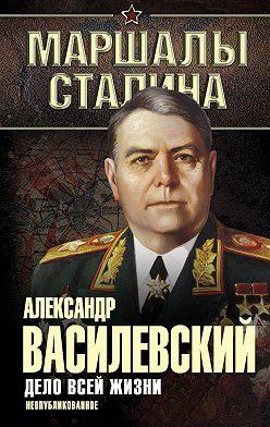 Александр Василевский - Дело всей жизни. Неопубликованное