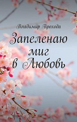 Владимир Прохода - Запеленаю миг вЛюбовь