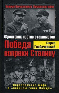 Борис Горбачевский - Победа вопреки Сталину. Фронтовик против сталинистов