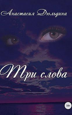 Анастасия Дюльдина - Три слова