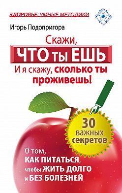 Игорь Подопригора - Скажи, что ты ешь, и я скажу, сколько ты проживешь!
