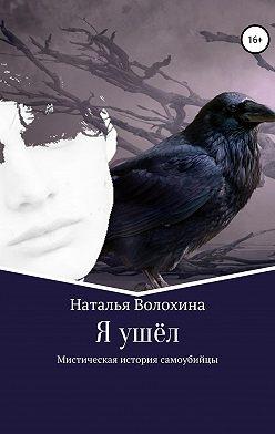 Наталья Волохина - Я ушёл. Мистическая история самоубийцы