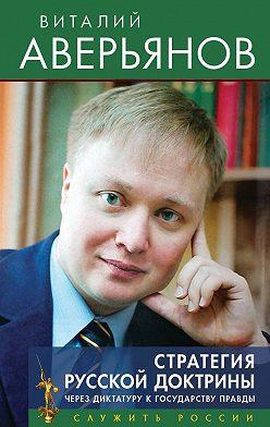 Виталий Аверьянов - Стратегия Русской доктрины. Через диктатуру к государству правды