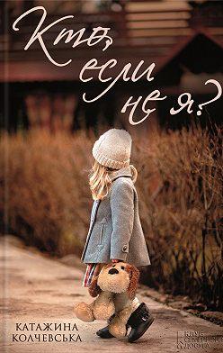 Катажина Колчевська - Кто, если не я?