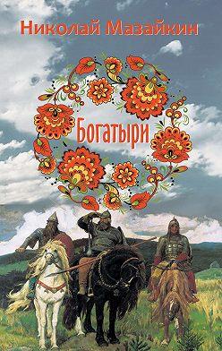 Николай Мазайкин - Богатыри