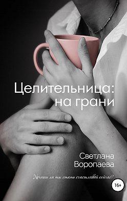 Светлана Воропаева - Целительница: на грани