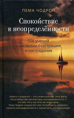 Пема Чодрон - Спокойствие в неопределённости. 108 учений о развитии бесстрашия и сострадания
