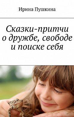 Ирина Пушкина - Сказки-притчи о дружбе, свободе и поиске себя