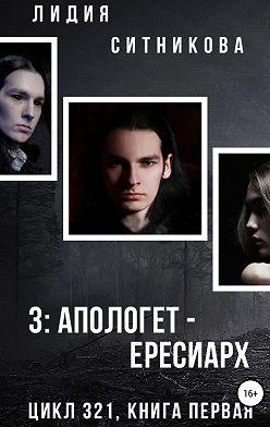 Лидия Ситникова - Книга первая. 3: Апологет – Ересиарх
