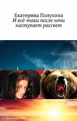 Екатерина Полухина - И всё-таки после ночи наступает рассвет. Приключенческий роман