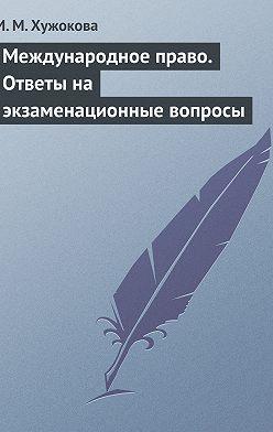 Ирина Хужокова - Международное право. Ответы на экзаменационные вопросы