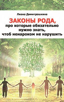 Лиана Димитрошкина - Законы Рода, про которые обязательно нужно знать, чтоб ненароком не нарушить