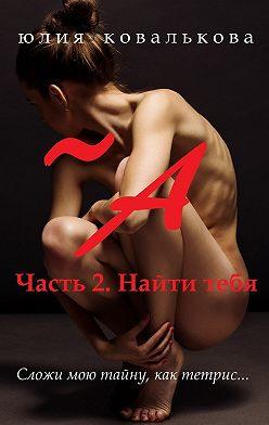 Юлия Ковалькова - ~ А. Часть 2. Найти тебя