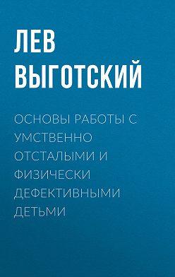 Лев Выготский (Выгодский) - Основы работы с умственно отсталыми и физически дефективными детьми