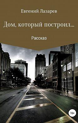 Евгений Лазарев - Дом, который построил…