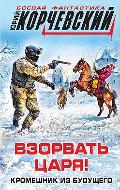 Юрий Корчевский - Взорвать царя! Кромешник из будущего