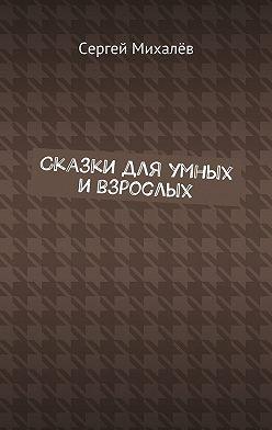 Сергей Михалёв - Сказки для умных и взрослых