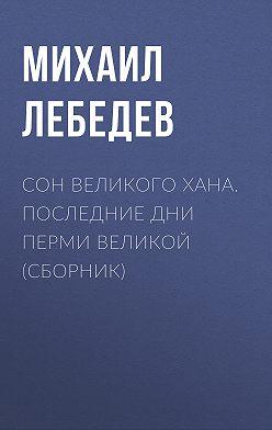 Михаил Лебедев - Сон великого хана. Последние дни Перми Великой (сборник)