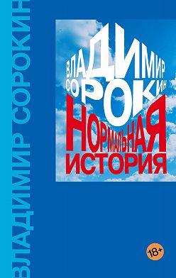 Владимир Сорокин - Нормальная история