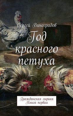 Сергей Виноградов - Год красного петуха. Гражданская лирика. Книга первая