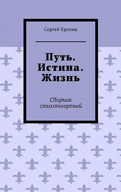 Сергей Ерохин - Путь. Истина. Жизнь. Сборник стихотворений