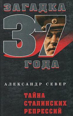 Александр Север - Тайна сталинских репрессий