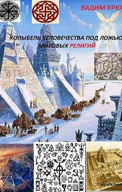 Вадим Крюк - Колыбель человечества под ложью мировых религий