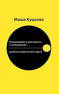 Маша Куцкова - Эгоцентризм ижестокость вотношениях. Выйти из замкнутого круга