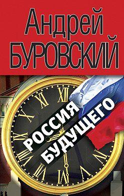 Андрей Буровский - Россия будущего