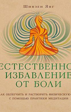 Шинзен Янг - Естественное избавление от боли. Как облегчить и растворить физическую боль с помощью практики медитации