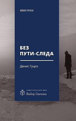 Денис Гуцко - Без пути-следа. Роман