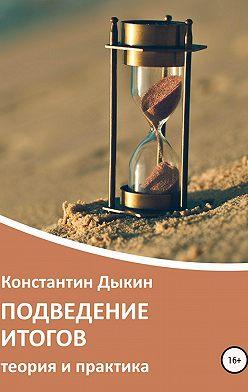 Константин Дыкин - Подведение итогов. Теория и практика