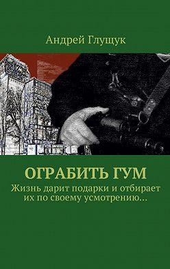 Андрей Глущук - Ограбить ГУМ. Жизнь дарит подарки иотбирает ихпосвоему усмотрению…