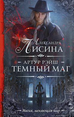 Александра Лисина - Артур Рэйш. Темный маг