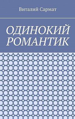 Виталий Сармат - Одинокий романтик. Стихи, написанные душой