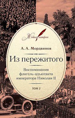 Анатолий Мордвинов - Из пережитого. Воспоминания флигель-адъютанта императора Николая II. Том 2