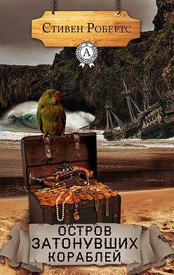 Стивен Робертс - Остров затонувших кораблей