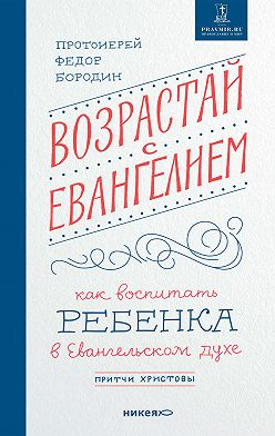 Федор Бородин - Возрастай с Евангелием. Как воспитать ребенка в евангельском духе. Притчи Христовы