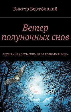 Виктор Вержбицкий - Ветер полуночныхснов. Серия: «Секреты жизни заграньютьмы»