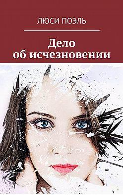 Люси Поэль - Дело обисчезновении. Детективный роман