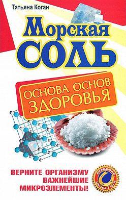Татьяна Коган - Морская соль. Основа основ здоровья. Верните организму важнейшие микроэлементы