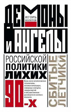 Игорь Молотов - Демоны и ангелы российской политики лихих 90-х. Сбитые летчики