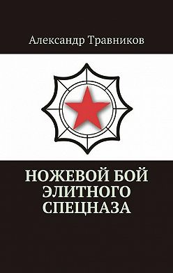 Александр Травников - Ножевой бой элитного спецназа
