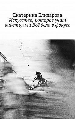 Екатерина Елизарова - Искусство, которое учит видеть, или Всё дело в фокусе