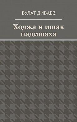 Булат Диваев - Ходжа иишак падишаха