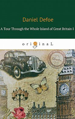 Даниэль Дефо - A Tour Through the Whole Island of Great Britain I