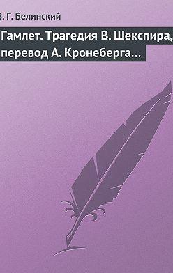 Виссарион Белинский - Гамлет. Трагедия В. Шекспира, перевод А. Кронеберга…